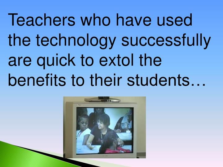 Teachers who have used the technology successfully are quick to extol the benefits to their
