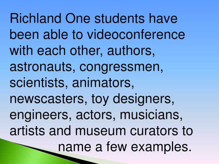 Richland One students have been able to videoconference with each other, authors, astronauts, congressmen, scientists, animators, newscasters, toy designers, engineers, actors, musicians, artists and museum curators to