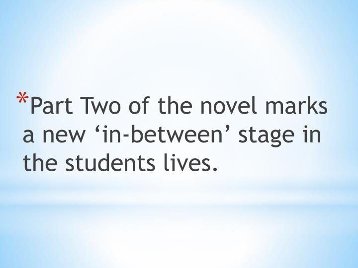 Part Two of the novel marks a new 'in-between' stage in the students lives.
