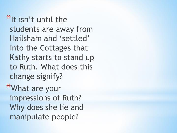 It isn't until the students are away from Hailsham and 'settled' into the Cottages that Kathy starts to stand up to Ruth. What does this change signify?