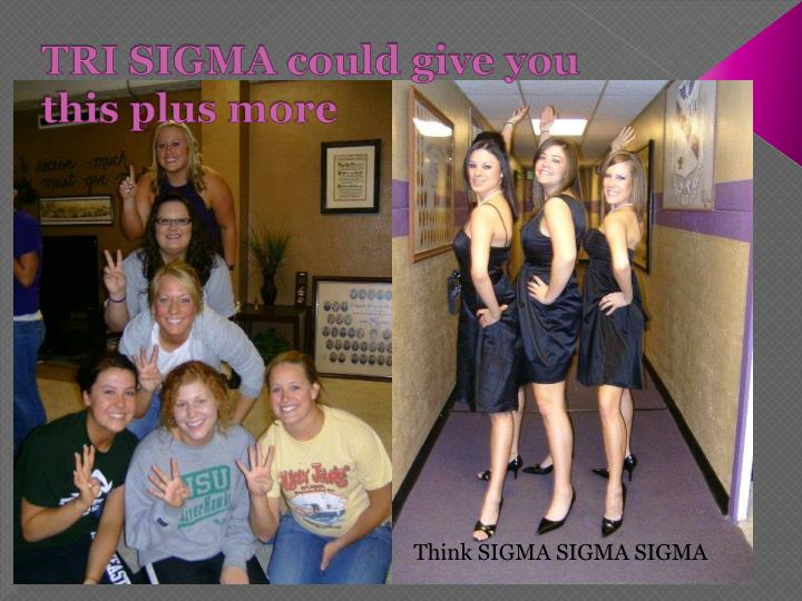 TRI SIGMA could give you this plus more
