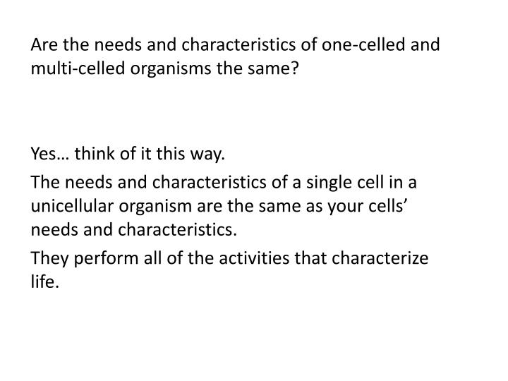 Are the needs and characteristics of one-celled and multi-celled organisms the same?