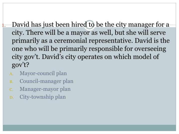 David has just been hired to be the city manager for a city. There will be a mayor as well, but she will serve primarily as a ceremonial representative. David is the one who will be primarily responsible for overseeing city gov't. David's city operates on which model of gov't?