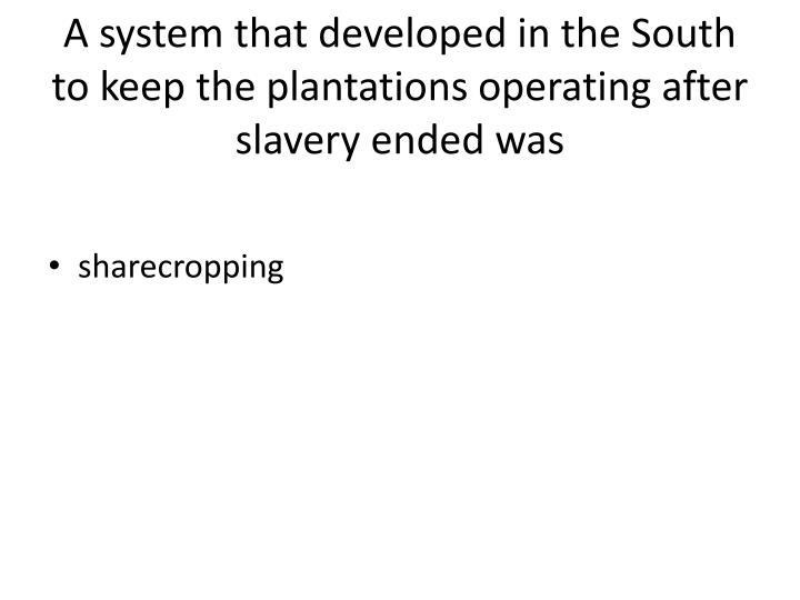 A system that developed in the South to keep the plantations operating after