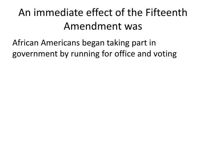 An immediate effect of the Fifteenth Amendment was