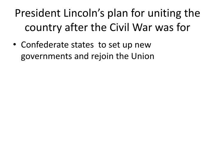 President Lincoln's plan for uniting the country after the Civil War was for