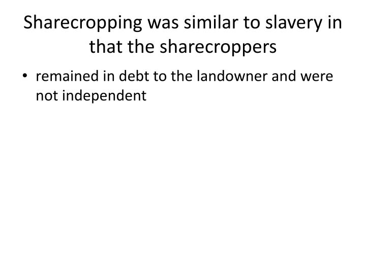 Sharecropping was similar to slavery in that the sharecroppers
