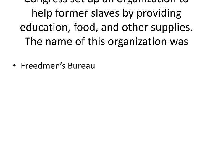 Congress set up an organization to help former slaves by providing education, food, and other supplies.  The name of this organization was