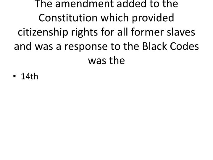The amendment added to the Constitution which provided citizenship rights for all former slaves and was a response to the Black Codes was the