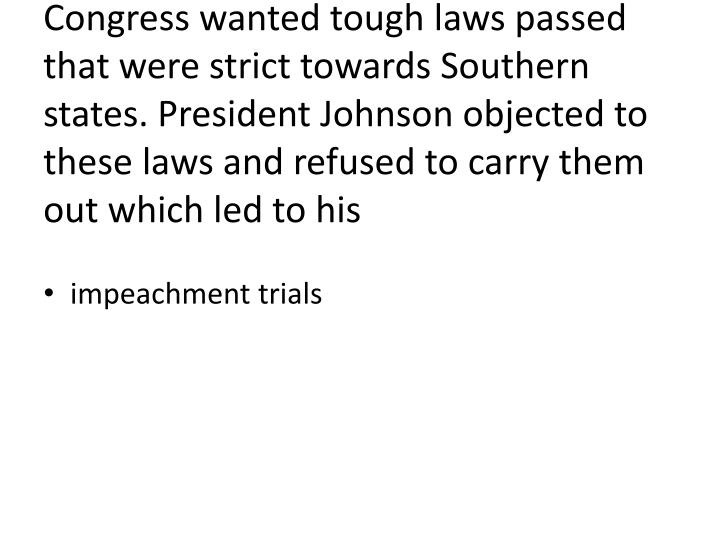Congress wanted tough laws passed that were strict towards Southern states. President Johnson objected to these laws and refused to carry them out which led to his