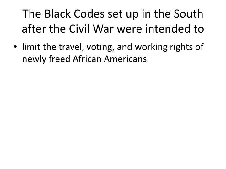 The Black Codes set up in the South after the Civil War were intended to