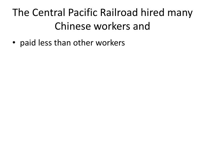 The Central Pacific Railroad hired many Chinese workers and