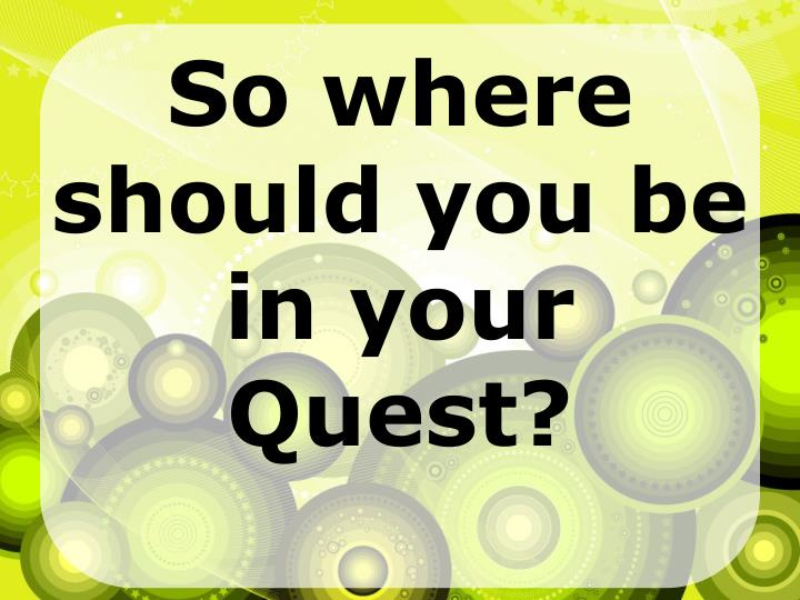 So where should you be in your Quest?