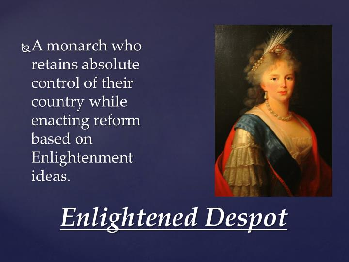 A monarch who retains absolute control of their country while enacting reform based on Enlightenment ideas.