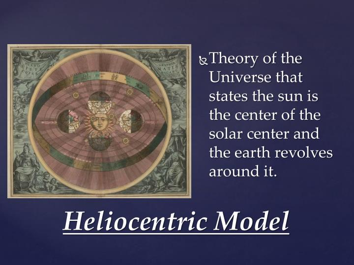 Theory of the Universe that states the sun is the center of the solar center and the earth revolves around it.
