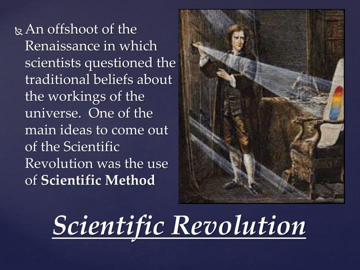 An offshoot of the Renaissance in which scientists questioned the traditional beliefs about the workings of the universe.  One of the main ideas to come out of the Scientific Revolution was the use of