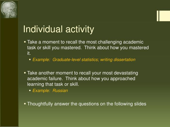 Take a moment to recall the most challenging academic task or skill you mastered.  Think about how you mastered it.
