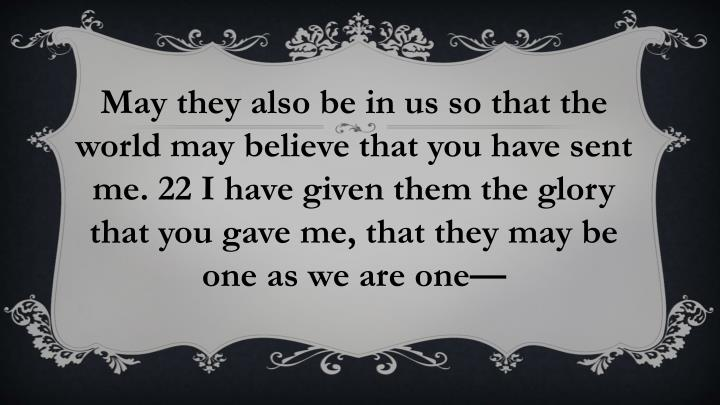 May they also be in us so that the world may believe that you have sent me. 22 I have given them the glory that you gave me, that they may be one as we are one—
