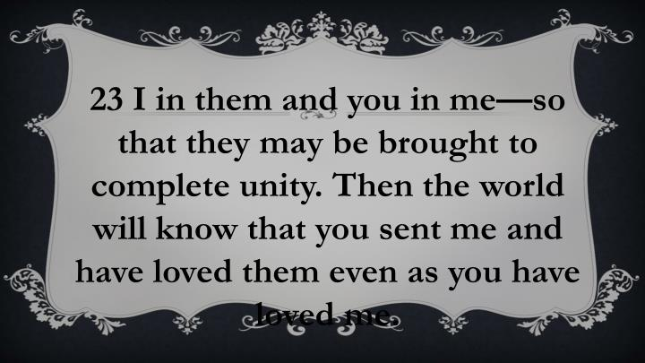 23 I in them and you in me—so that they may be brought to complete unity. Then the world will know that you sent me and have loved them even as you have loved me.