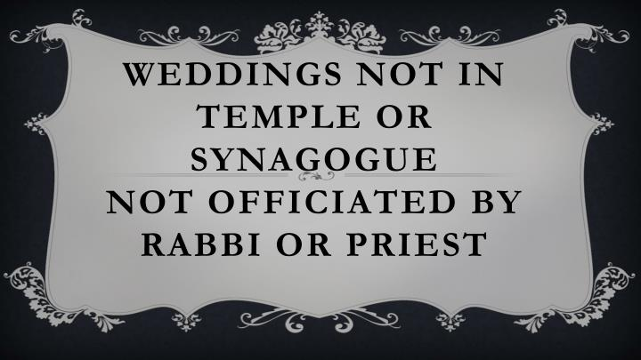 Weddings not in temple or synagogue not officiated by rabbi or priest
