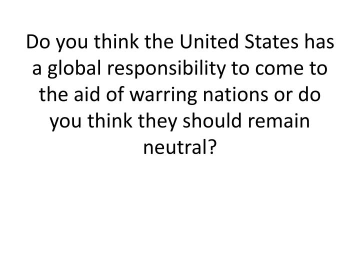 Do you think the United States has a global responsibility to come to the aid of warring nations or ...
