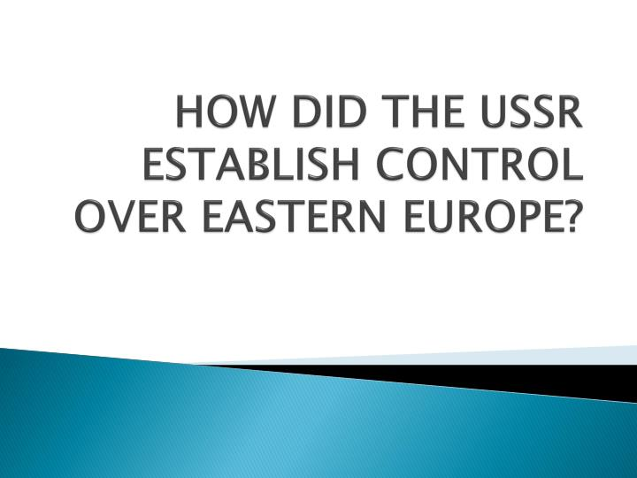 HOW DID THE USSR ESTABLISH CONTROL OVER EASTERN EUROPE?