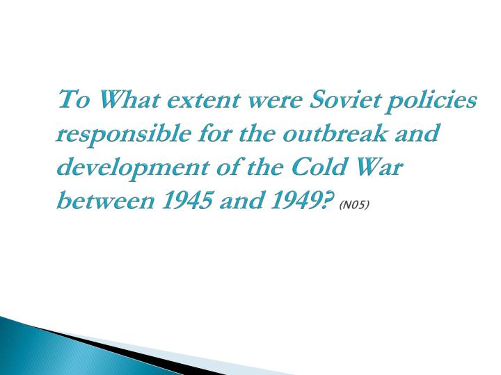 To What extent were Soviet policies responsible for the outbreak and development of the Cold War between 1945 and 1949?