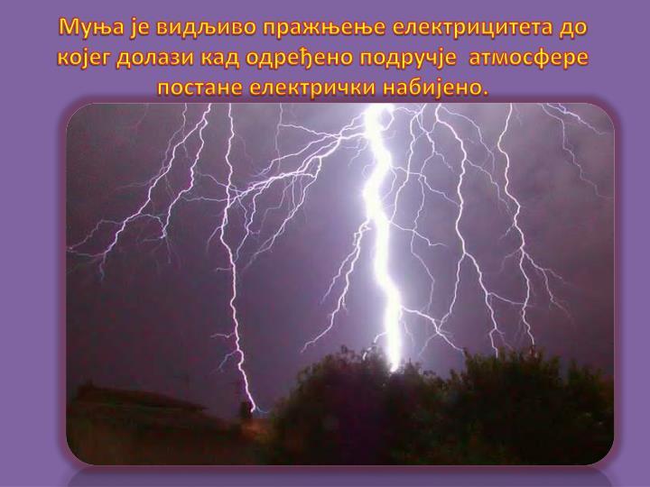 Муња је видљиво пражњење електрицитета до којег долази кад одређено подручје  атмосфере постане електрички набијено.