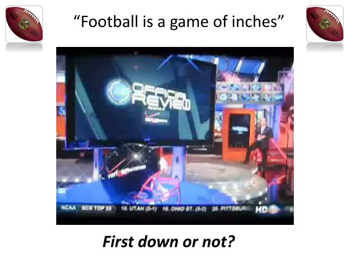 """Football is a game of inches"""