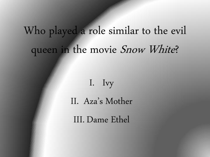Who played a role similar to the evil queen in the movie