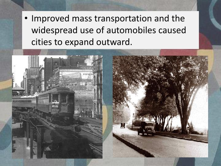 Improved mass transportation and the widespread use of automobiles caused cities to expand outward.