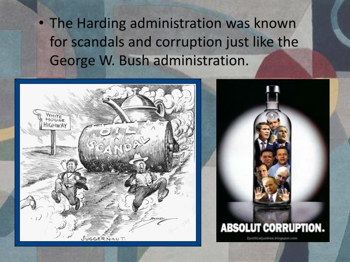 The Harding administration was known for scandals and corruption just like the George W. Bush administration.