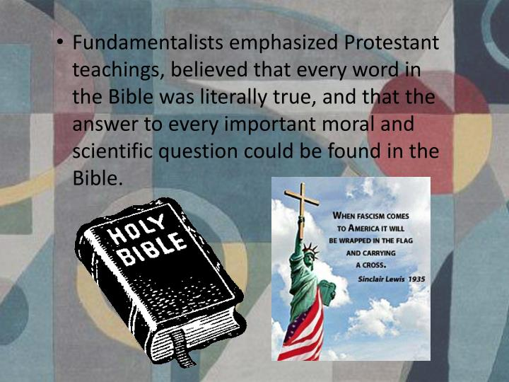 Fundamentalists emphasized Protestant teachings, believed that every word in the Bible was literally true, and that the answer to every important moral and scientific question could be found in the Bible.