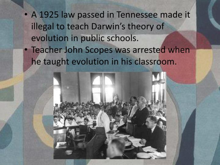 A 1925 law passed in Tennessee made it illegal to teach Darwin's theory of evolution in public schools.