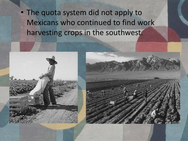 The quota system did not apply to Mexicans who continued to find work harvesting crops in the southwest.