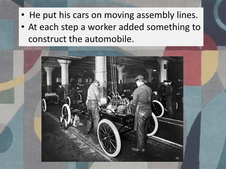 He put his cars on moving assembly lines.