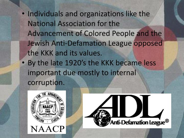 Individuals and organizations like the National Association for the Advancement of Colored People and the Jewish Anti-Defamation League opposed the KKK and its values.