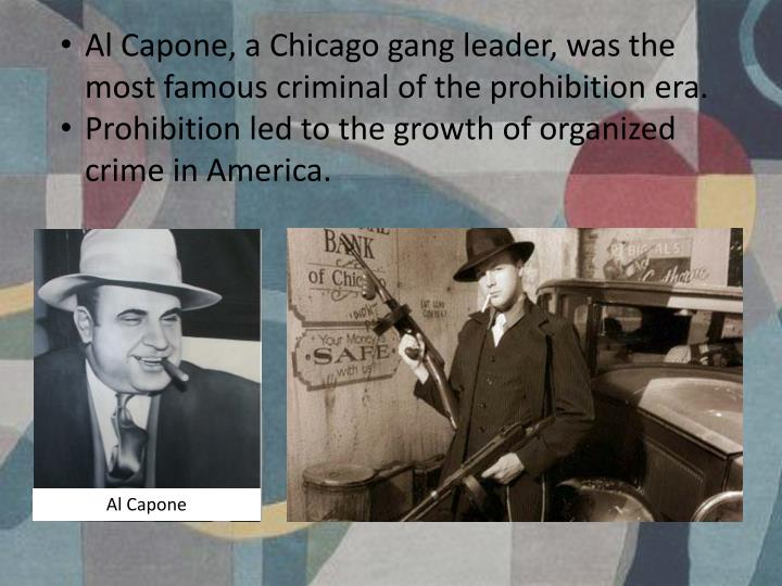 Al Capone, a Chicago gang leader, was the most famous criminal of the prohibition era.