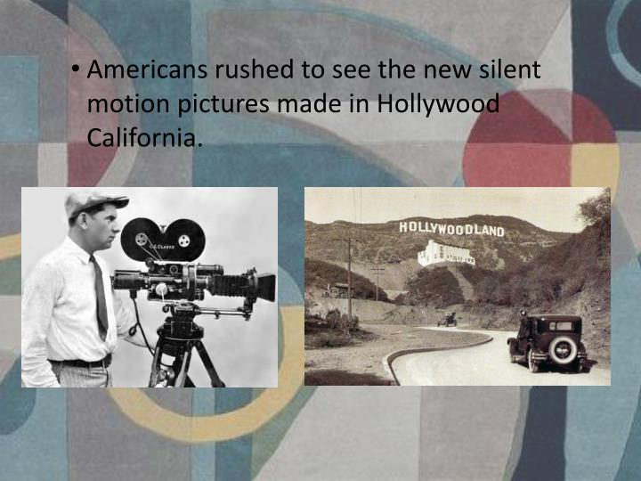 Americans rushed to see the new silent motion pictures made in Hollywood California.