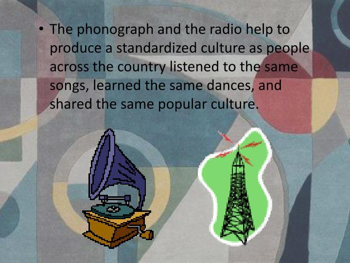 The phonograph and the radio help to produce a standardized culture as people across the country listened to the same songs, learned the same dances, and shared the same popular culture.