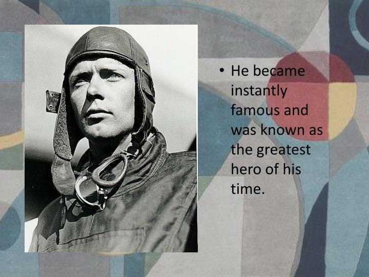 He became instantly famous and was known as the greatest hero of his time.