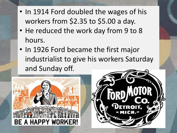 In 1914 Ford doubled the wages of his workers from $2.35 to $5.00 a day.