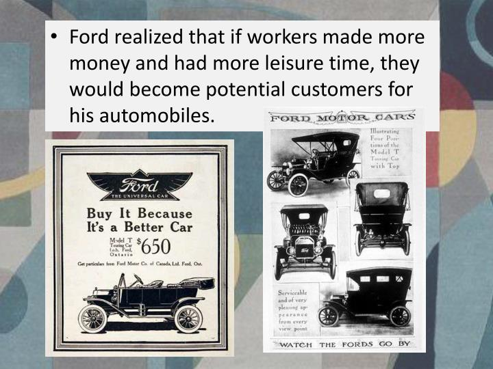 Ford realized that if workers made more money and had more leisure time, they would become potential customers for his automobiles.