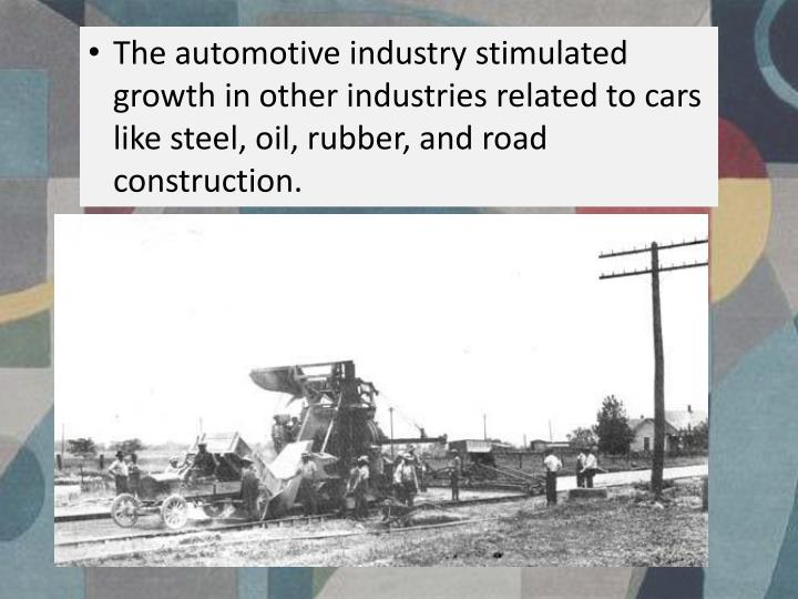 The automotive industry stimulated growth in other industries related to cars like steel, oil, rubber, and road construction.