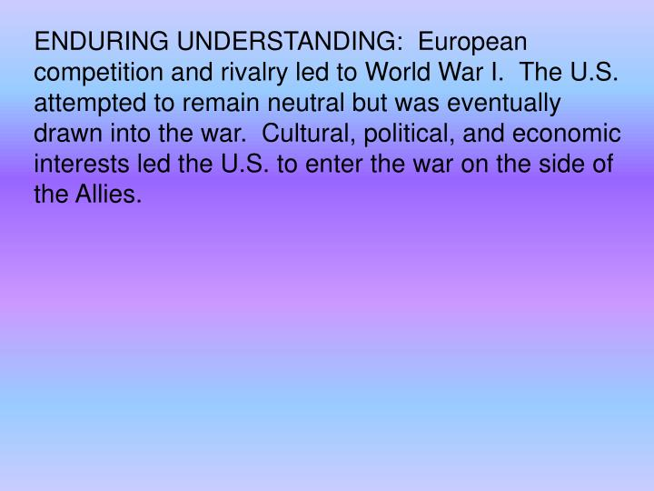 ENDURING UNDERSTANDING:  European competition and rivalry led to World War I. The U.S. attempted to remain neutral but was eventually drawn into the war. Cultural, political, and economic interests led the U.S. to enter the war on the side of the Allies.