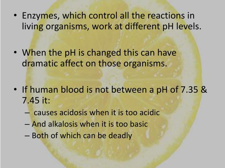 Enzymes, which control all the reactions in living organisms, work at different pH levels.