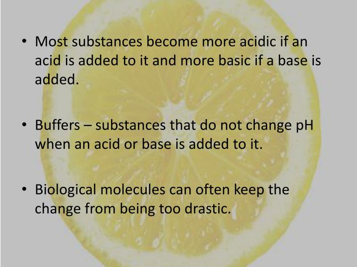 Most substances become more acidic if an acid is added to it and more basic if a base is added.