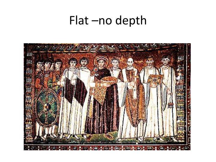Flat –no depth