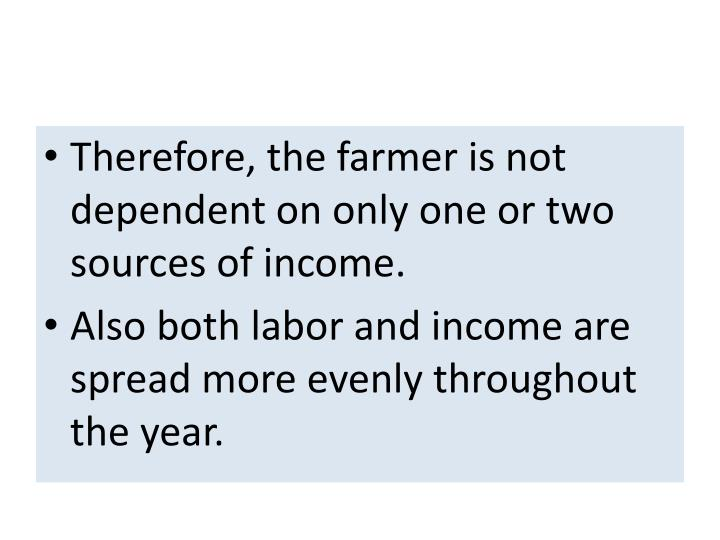 Therefore, the farmer is not dependent on only one or two sources of income.