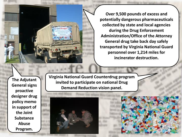 Over 9,500 pounds of excess and potentially dangerous pharmaceuticals collected by state and local agencies during the Drug Enforcement Administration/Office of the Attorney General drug take back day safely transported by Virginia National Guard personnel over 1,214 miles for incinerator destruction.